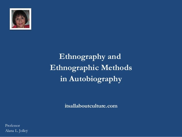 Ethnography and Ethnographic Methods in Autobiography itsallaboutculture.com  Professor Alana L. Jolley