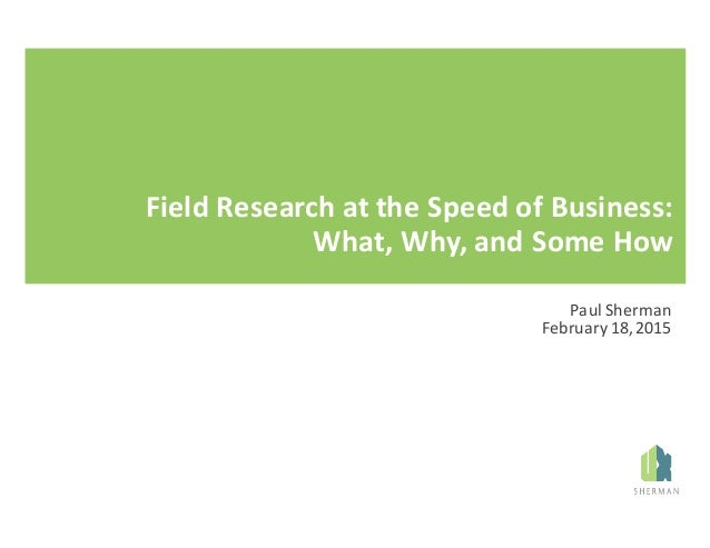 Field	Research	at	the	Speed	of	Business:	 What,	Why,	and	Some	How Paul	Sherman February	18,	2015