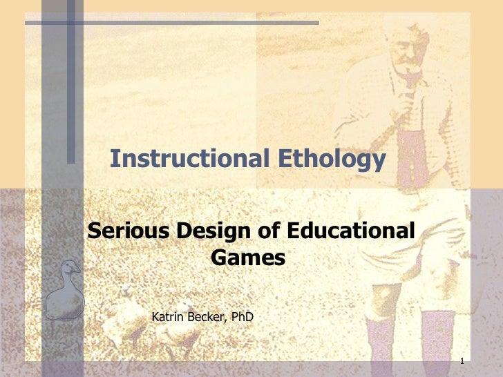 Instructional Ethology  Serious Design of Educational Games   Katrin Becker, PhD