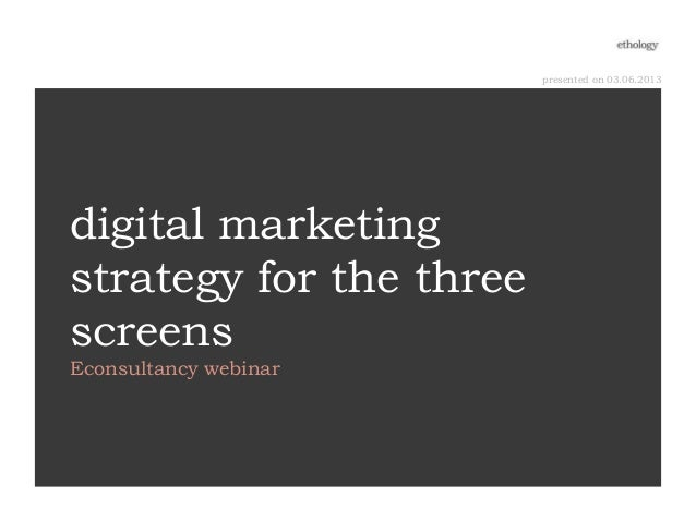 presented on 03.06.2013digital marketingstrategy for the threescreensEconsultancy webinar