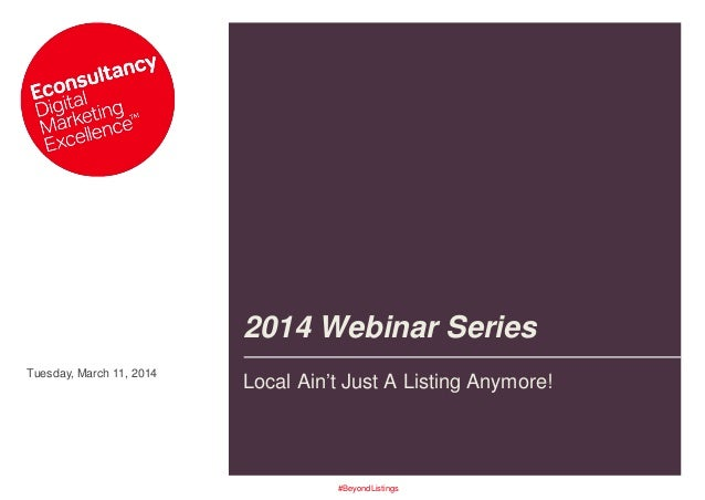 Tuesday, March 11, 2014 2014 Webinar Series Local Ain't Just A Listing Anymore! #BeyondListings