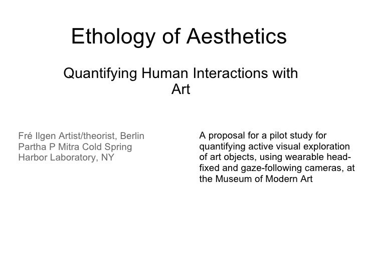 Ethology of Aesthetics Quantifying Human Interactions with Art Fré Ilgen Artist/theorist, Berlin Partha P Mitra Cold Sprin...