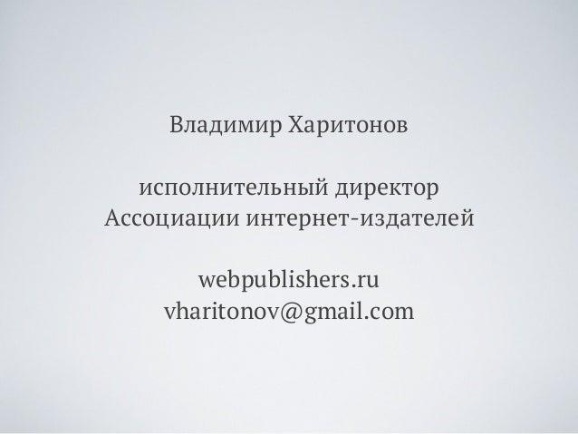 Владимир Харитонов исполнительный директор Ассоциации интернет-издателей webpublishers.ru vharitonov@gmail.com