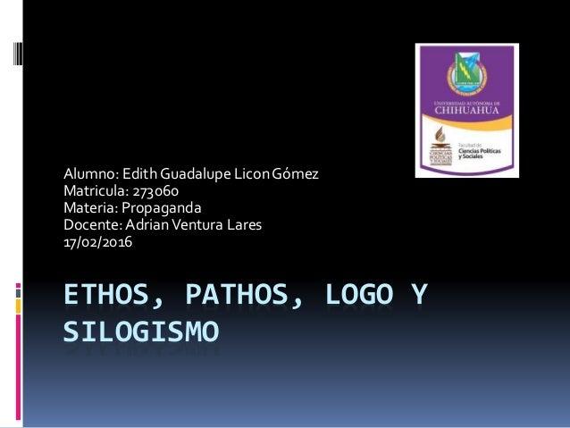 ETHOS, PATHOS, LOGO Y SILOGISMO Alumno: Edith Guadalupe LiconGómez Matricula: 273060 Materia: Propaganda Docente:AdrianVen...