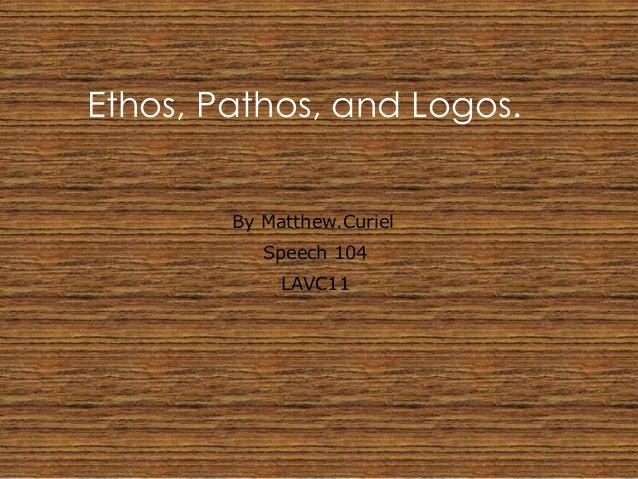 Ethos, Pathos, and Logos.        By Matthew.Curiel           Speech 104             LAVC11