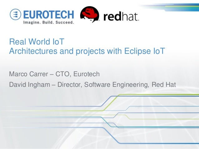 Real World IoT Architectures and projects with Eclipse IoT Marco Carrer – CTO, Eurotech David Ingham – Director, Software ...