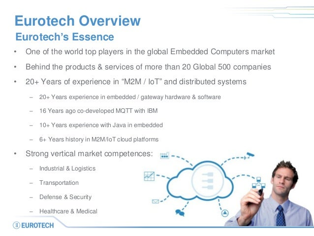 Eurotech Overview • One of the world top players in the global Embedded Computers market • Behind the products & services ...
