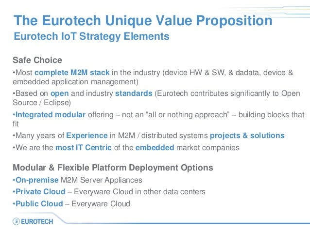 The Eurotech Unique Value Proposition Eurotech IoT Strategy Elements Safe Choice •Most complete M2M stack in the industry ...