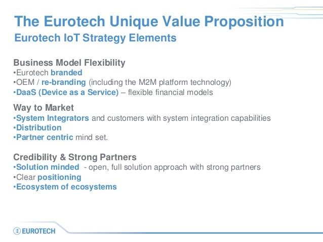 The Eurotech Unique Value Proposition Eurotech IoT Strategy Elements Business Model Flexibility •Eurotech branded •OEM / r...