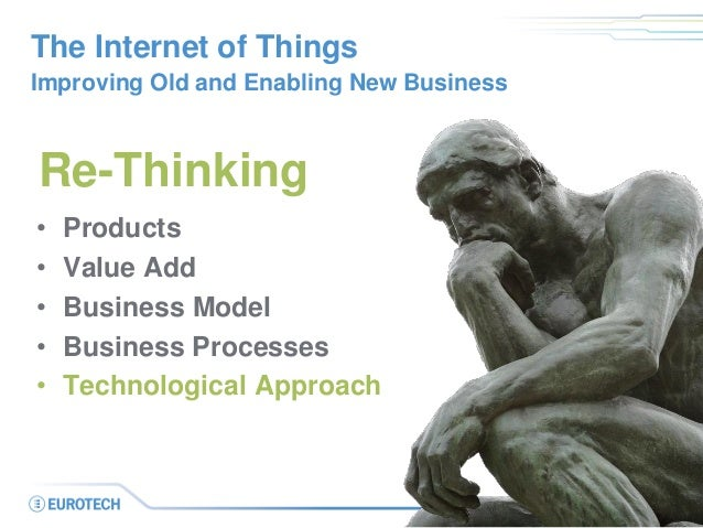 The Internet of Things Improving Old and Enabling New Business • Products • Value Add • Business Model • Business Processe...