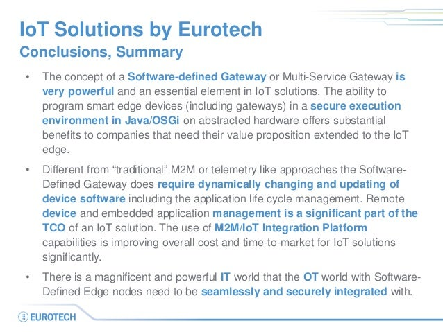 IoT Solutions by Eurotech Conclusions, Summary • The concept of a Software-defined Gateway or Multi-Service Gateway is ver...