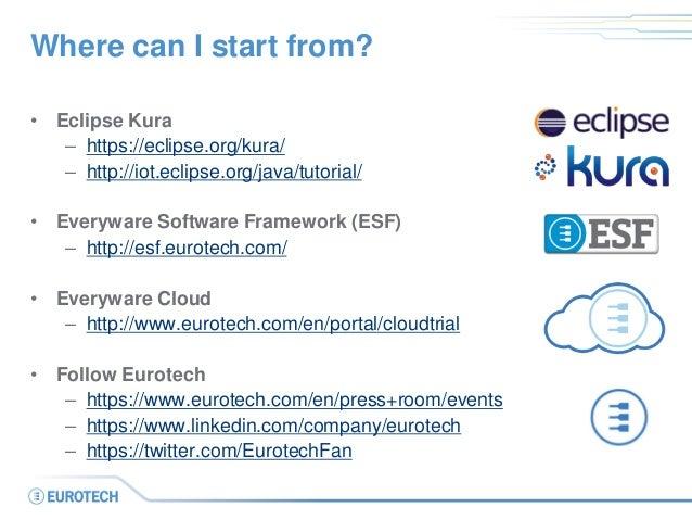 Where can I start from? • Eclipse Kura – https://eclipse.org/kura/ – http://iot.eclipse.org/java/tutorial/ • Everyware Sof...