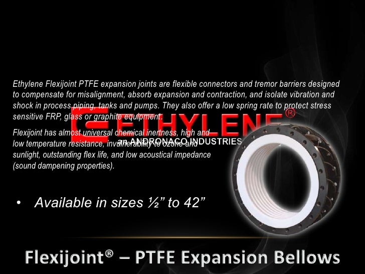 Ethylene Flexijoint PTFE expansion joints are flexible connectors and tremor barriers designedto compensate for misalignme...