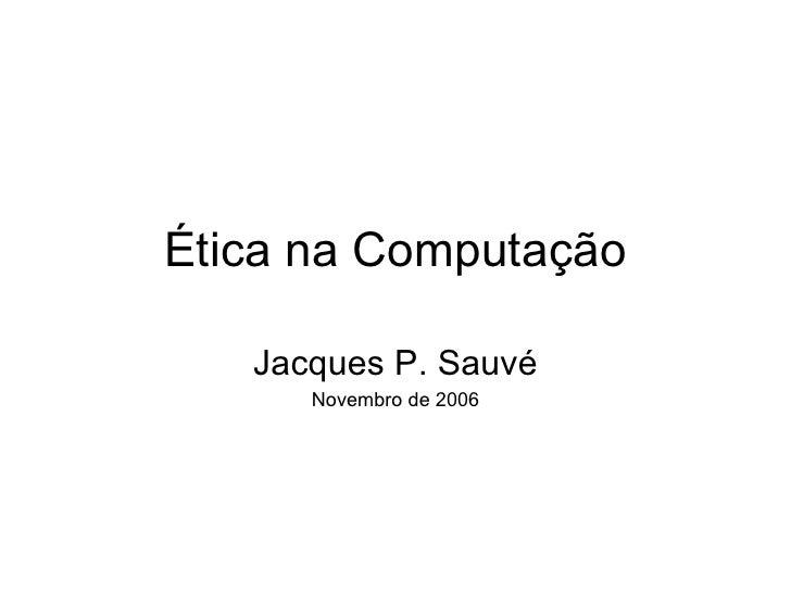 Ética na Computação Jacques P. Sauvé Novembro de 2006