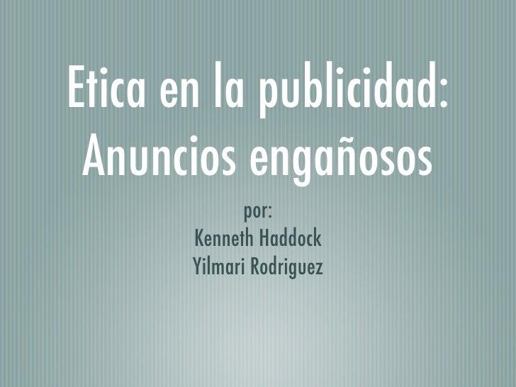 Etica en la publicidad:  Anuncios engañosos               por:        Kenneth Haddock        Yilmari Rodriguez