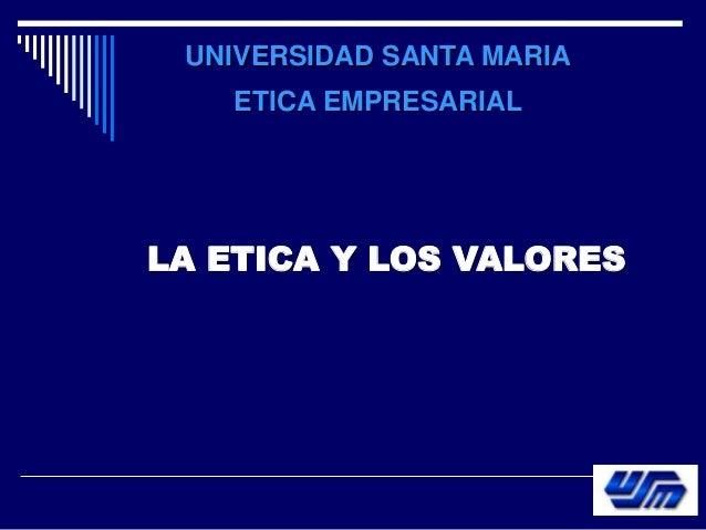 UNIVERSIDAD SANTA MARIA ETICA EMPRESARIAL LA ETICA Y LOS VALORES