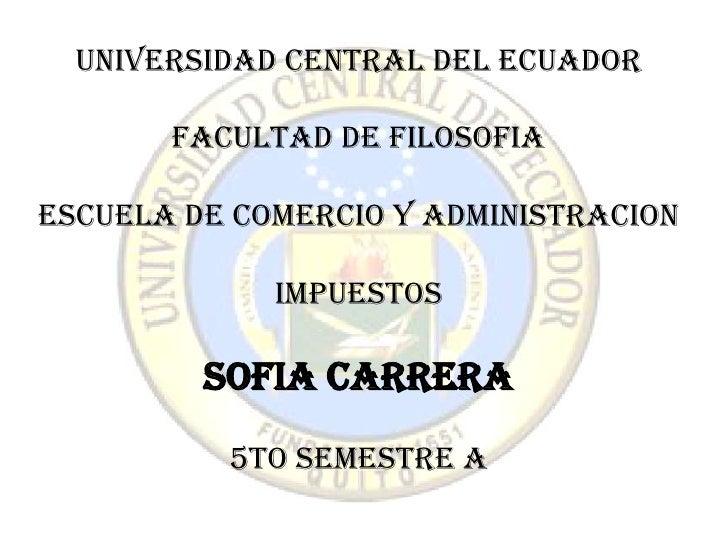 UNIVERSIDAD CENTRAL DEL ECUADOR       FACULTAD DE FILOSOFIAESCUELA DE COMERCIO Y ADMINISTRACION             Impuestos     ...