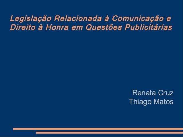 Legislação Relacionada à Comunicação eDireito à Honra em Questões PublicitáriasRenata CruzThiago Matos