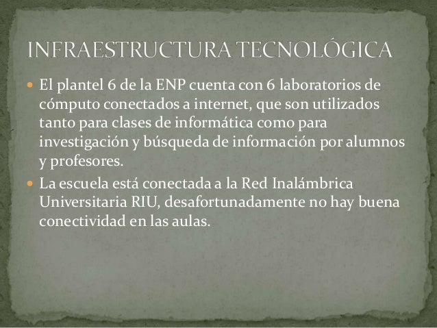  El plantel 6 de la ENP cuenta con 6 laboratorios decómputo conectados a internet, que son utilizadostanto para clases de...