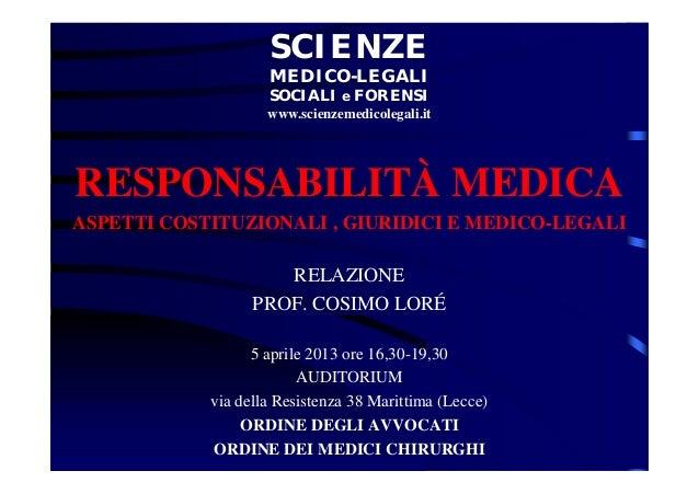 RESPONSABILITÀ MEDICA ASPETTI COSTITUZIONALI , GIURIDICI E MEDICO-LEGALI RELAZIONE PROF. COSIMO LORÉ 5 aprile 2013 ore 16,...