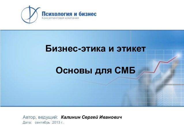 Бизнес-этика и этикет Основы для СМБ  Автор, ведущий: Калинин Сергей Иванович Дата: сентябрь 2013 г.