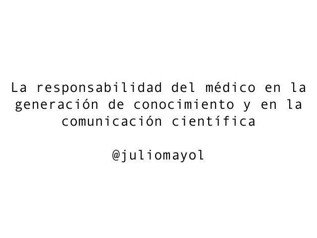 La responsabilidad del médico en la generación de conocimiento y en la comunicación científica @juliomayol