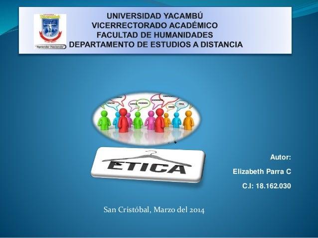 ETICA Autor: Elizabeth Parra C C.I: 18.162.030 San Cristóbal, Marzo del 2014
