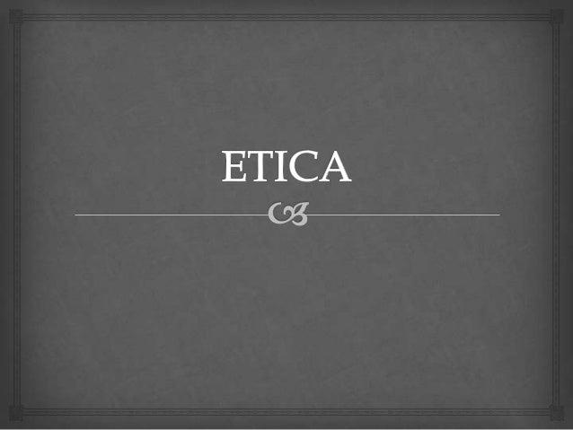   Es una rama de la filosofía que abarca el estudio de la moral, la virtud, el deber, la felicidad y el buen vivir.  Re...