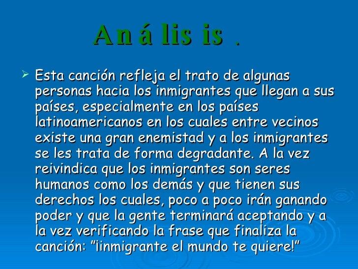 Análisis . <ul><li>Esta canción refleja el trato de algunas personas hacia los inmigrantes que llegan a sus países, especi...
