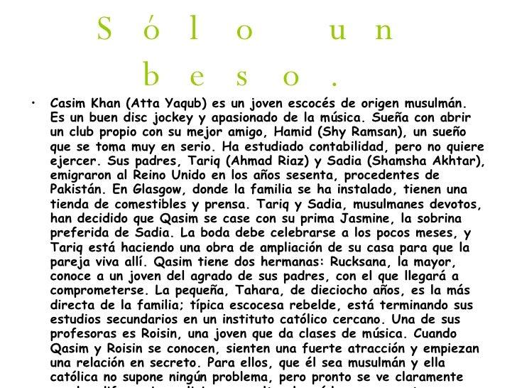 Sólo un beso. <ul><li>Casim Khan (Atta Yaqub) es un joven escocés de origen musulmán. Es un buen disc jockey y apasionado ...