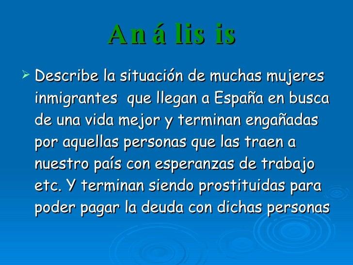 Análisis <ul><li>Describe la situación de muchas mujeres inmigrantes  que llegan a España en busca de una vida mejor y ter...