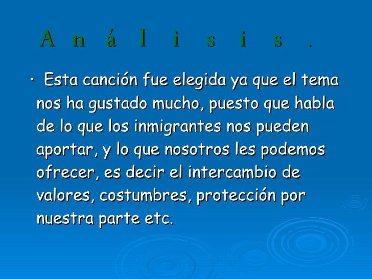 Análisis . <ul><li>·  Esta canción fue elegida ya que el tema nos ha gustado mucho, puesto que habla de lo que los inmigra...