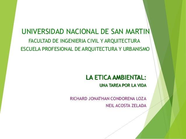UNIVERSIDAD NACIONAL DE SAN MARTIN LA ETICA AMBIENTAL: UNA TAREA POR LA VIDA RICHARD JONATHAN CONDORENA LOZA NEIL ACOSTA Z...