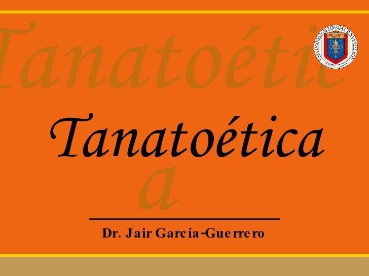 Tanatoética Dr. Jair Garc ía-Guerrero Tanatoética