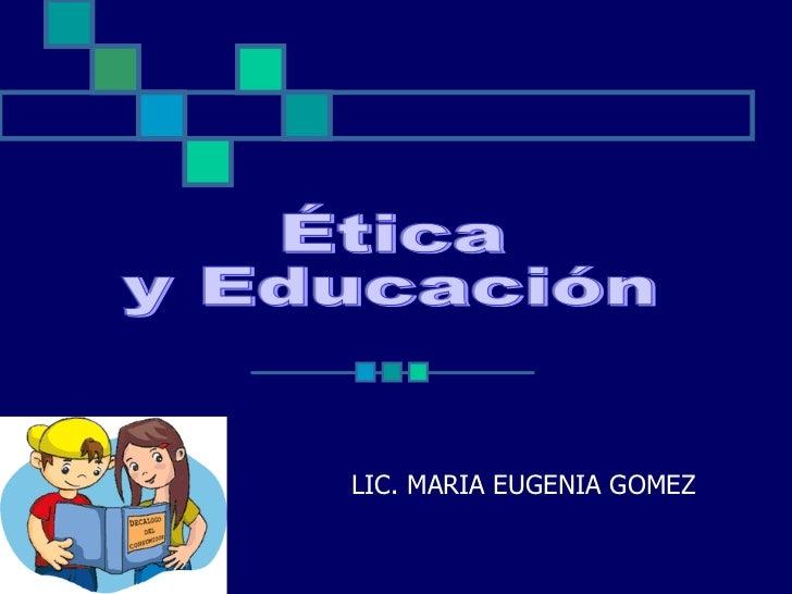 LIC. MARIA EUGENIA GOMEZ Ética y Educación