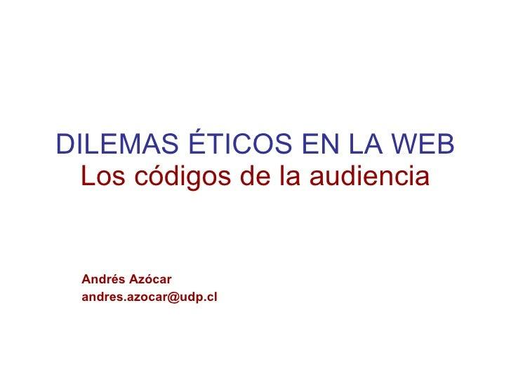 DILEMAS ÉTICOS EN LA WEB Los códigos de la audiencia Andrés Azócar [email_address]