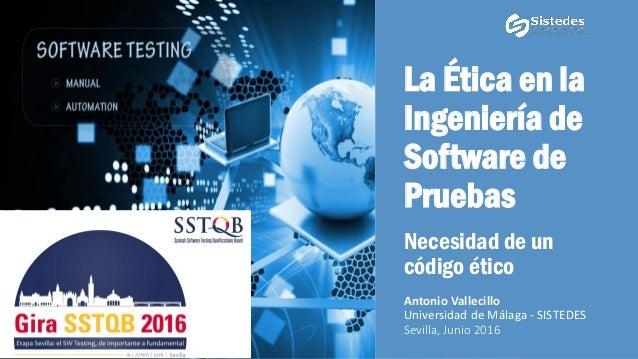 La Ética en la Ingeniería de Software de Pruebas Necesidad de un código ético Antonio Vallecillo Universidad de Málaga - S...