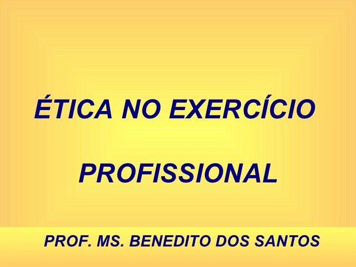 ÉTICA NO EXERCÍCIO  PROFISSIONAL PROF. MS. BENEDITO DOS SANTOS