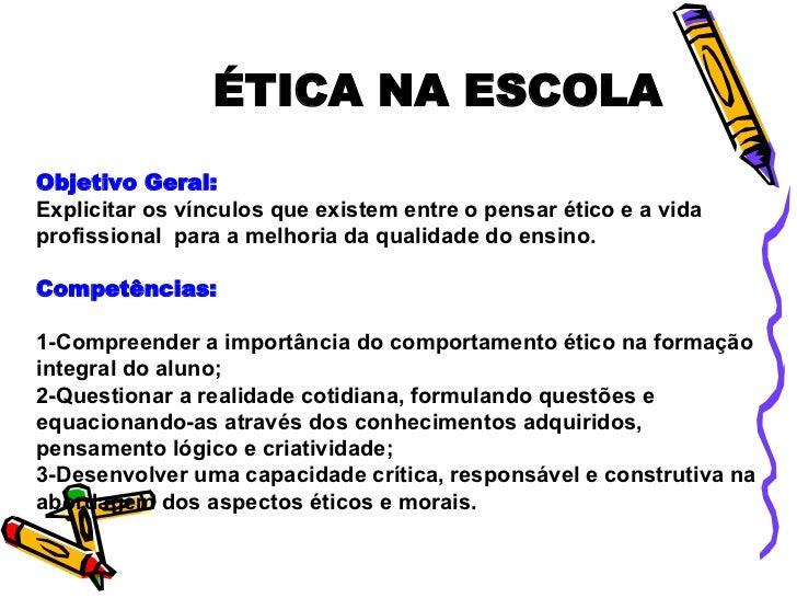 ÉTICA NA ESCOLA Objetivo Geral:   Explicitar os vínculos que existem entre o pensar ético e a vida profissional  para a me...