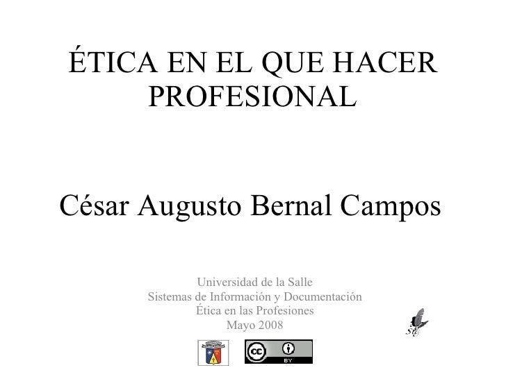ÉTICA EN EL QUE HACER PROFESIONAL César Augusto Bernal Campos Universidad de la Salle Sistemas de Información y Documentac...
