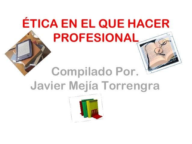 ÉTICA EN EL QUE HACER PROFESIONAL Compilado Por. Javier Mejía Torrengra