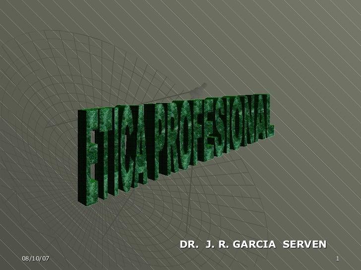 ETICA PROFESIONAL DR.  J. R. GARCIA  SERVEN