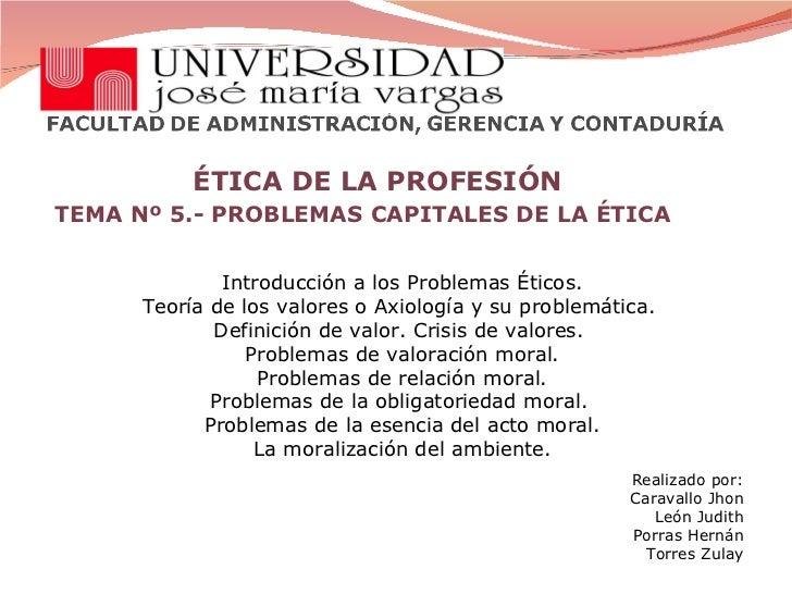 ÉTICA DE LA PROFESIÓN TEMA Nº 5.- PROBLEMAS CAPITALES DE LA ÉTICA  Introducción a los Problemas Éticos. Teoría de los valo...