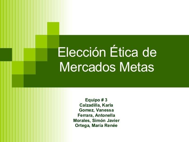 Elección Ética de Mercados Metas Equipo # 3 Calzadilla, Karla Gomez, Vanessa Ferrara, Antonella Morales, Simón Javier Orte...