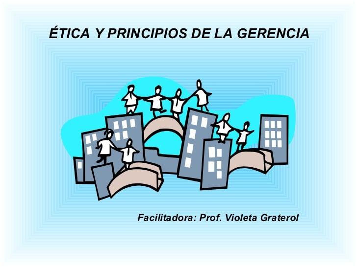ÉTICA Y PRINCIPIOS DE LA GERENCIA Facilitadora: Prof. Violeta Graterol