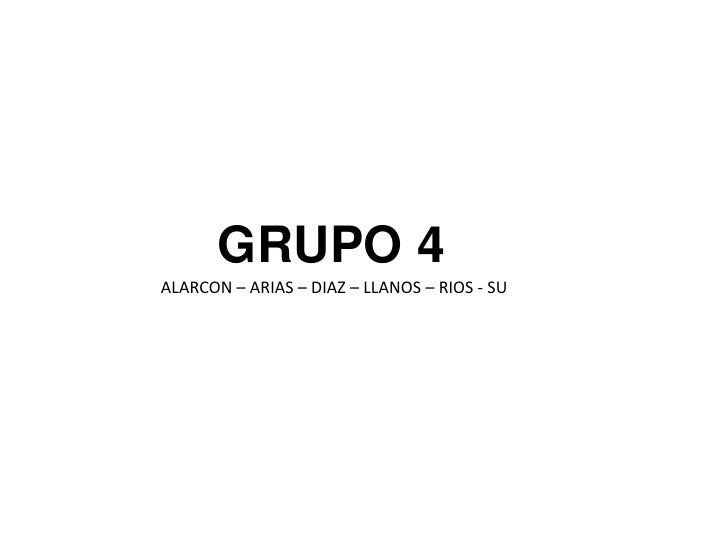 GRUPO 4<br />ALARCON – ARIAS – DIAZ – LLANOS – RIOS - SU<br />