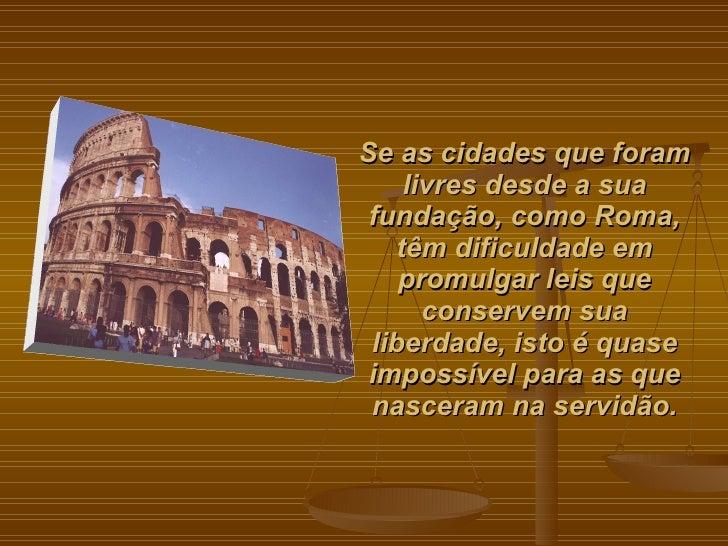 Se as cidades que foram livres desde a sua fundação, como Roma, têm dificuldade em promulgar leis que conservem sua liberd...