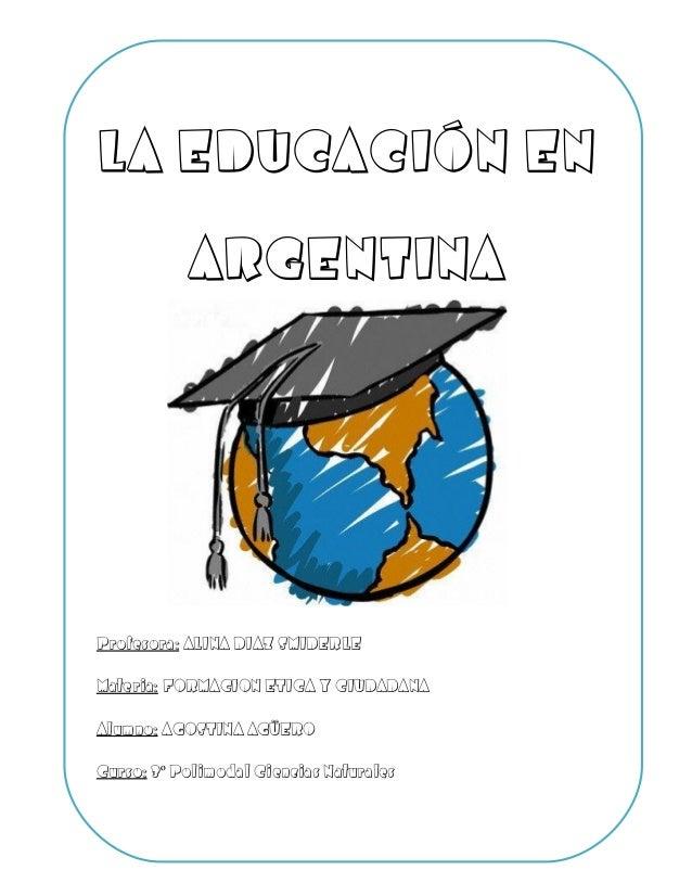 LA EDUCACIÓN EN ARGENTINA Profesora: ALINA DIAZ SMIDERLE Materia: FORMACION ETICA Y CIUDADANA Alumno: AGOSTINA AGÜERO Curs...