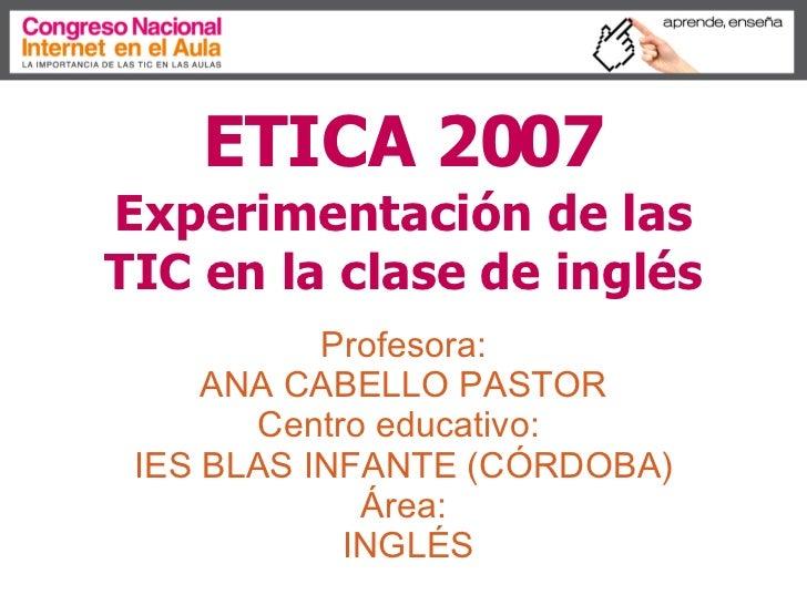 ETICA 2007   Experimentación de las TIC en la clase de inglés Profesora:  ANA CABELLO PASTOR  Centro educativo:  IES BLAS ...