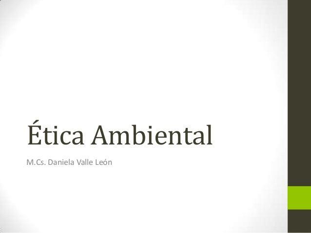 Ética Ambiental M.Cs. Daniela Valle León